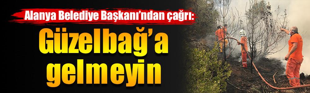 Alanya Belediye Başkanı'ndan çağrı:   Güzelbağ'a gelmeyin